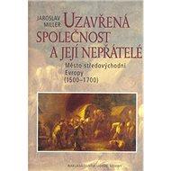 Uzavřená společnost a její nepřátelé: Město ve středovýchodní Evropě 1500 - 17000 - Kniha