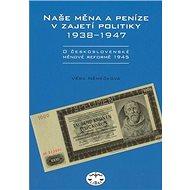 Naše měna a peníze v zajetí politiky 1938 - 1947: 1938 - 1947 - Kniha