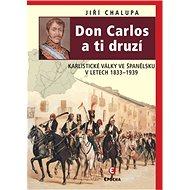 Don Carlos a ti druzí: Karlistické války ve Španělsku v letech 1833-1939 - Kniha
