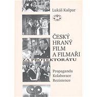 Český hraný film a filmaři za protektorátu: Propaganda, kolaborace, rezistence - Kniha