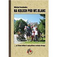 Na kolech pod Mt. Blanc: Se třemi dětmi k nejvyššímu vrcholu Evropy - Kniha