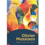 Olivier Messiaen: Medailon ke 100. výročí narození - Kniha