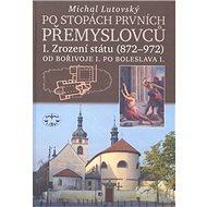 Po stopách prvních Přemyslovců I.: Zrození státu 872 až 972 Od Bořivoje I. po Boleslava I. - Kniha