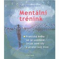 Mentální trénink: Praktická kniha jak se uvolňovat, čerpat nové síly a utvářet svůj život