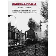 Zmizelá Praha Nádraží a železniční tratě