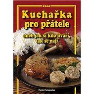 Kuchařka pro přátele aneb jak si kdo uvaří, tak se nají: Aneb jak si kdo uvaří, tak se nají - Kniha