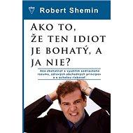 Ako to, že ten idiot je bohatý, a ja nie?: Ako zbohatnúť s využitím sedliackeho rozumu a zdravých ob - Kniha