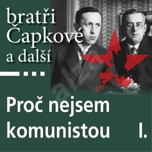 Proč nejsem komunistou I. - Karel Čapek  Josef Čapek  Josef Hora  Jan Herben  Jaroslav Kallab  Richard Weiner  Stanislav Kostka Neumann