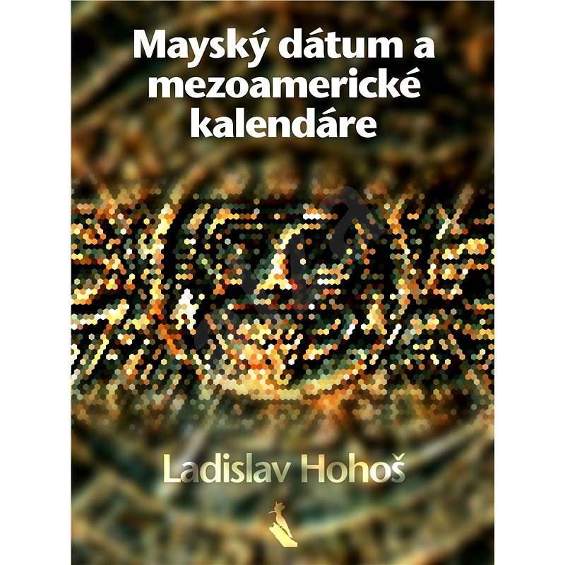 Mayský dátum a mezoamerické kalendáre - Ladislav Hohoš