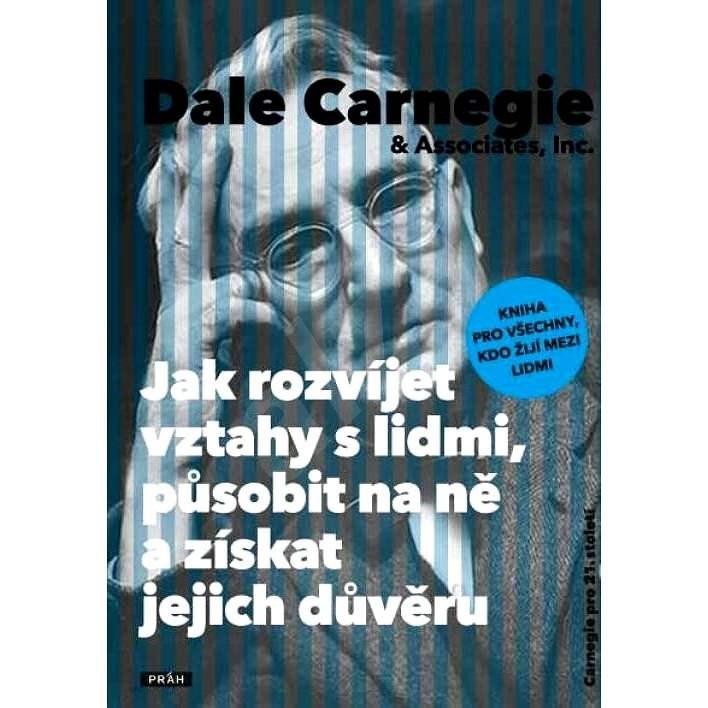 Jak rozvíjet vztahy s lidmi, působit na ně a získat jejich důvěru - Dale Carnegie