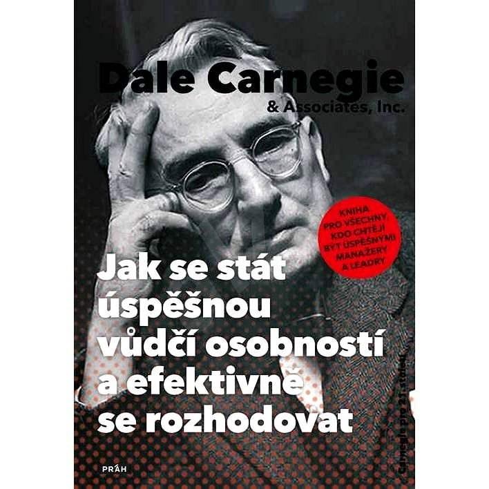 Jak se stát úspěšnou vůdčí osobností a efektivně se rozhodovat - Dale Carnegie