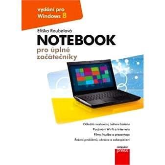 Notebook pro úplné začátečníky: vydání pro Windows 8 - Eliška Roubalová