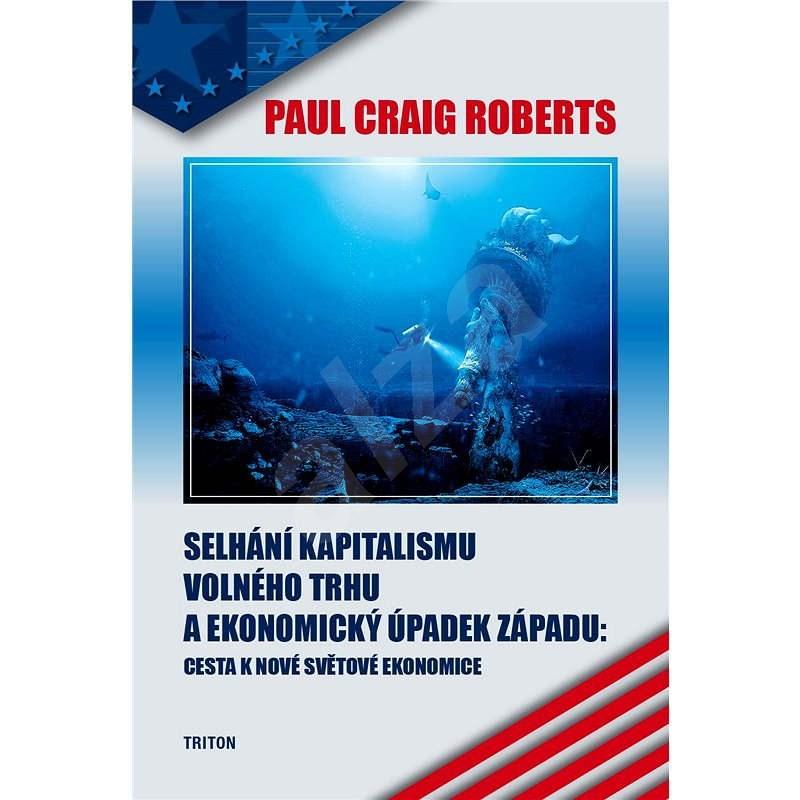 Selhání kapitalismu volného trhu a ekonomický úpadek západu - Paul Craig Roberts