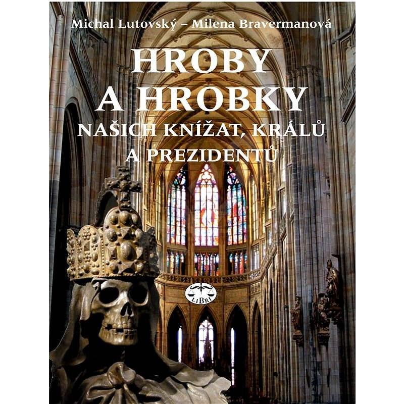 Hroby a hrobky našich knížat, králů a prezidentů - Milena Bravermanová