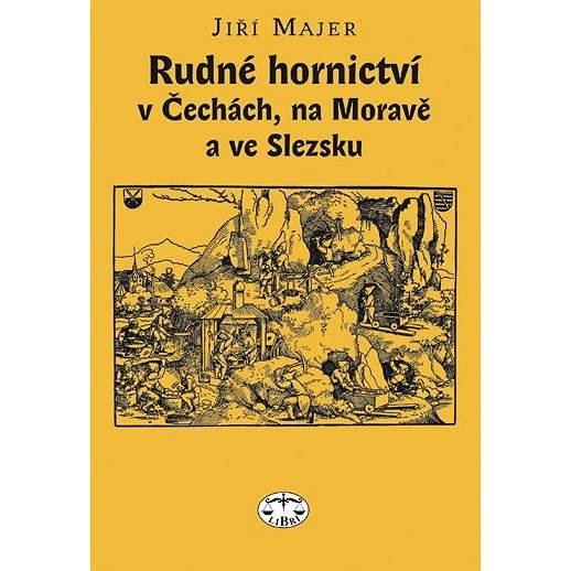 Rudné hornictví v Čechách, na Moravě a ve Slezsku - Jiří Majer