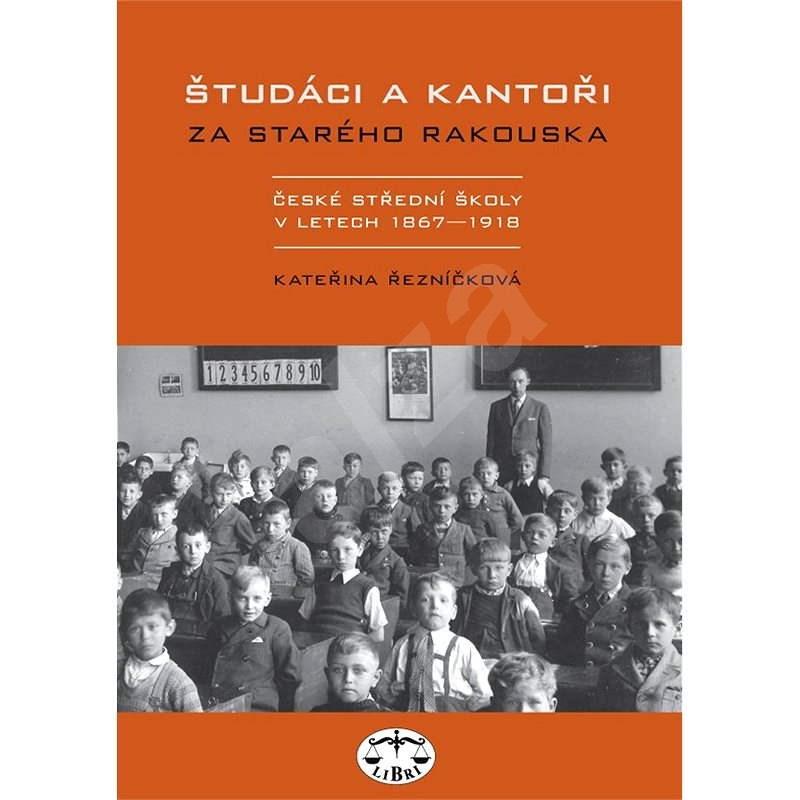 Študáci a kantoři za starého Rakouska - Kateřina Řezníčková