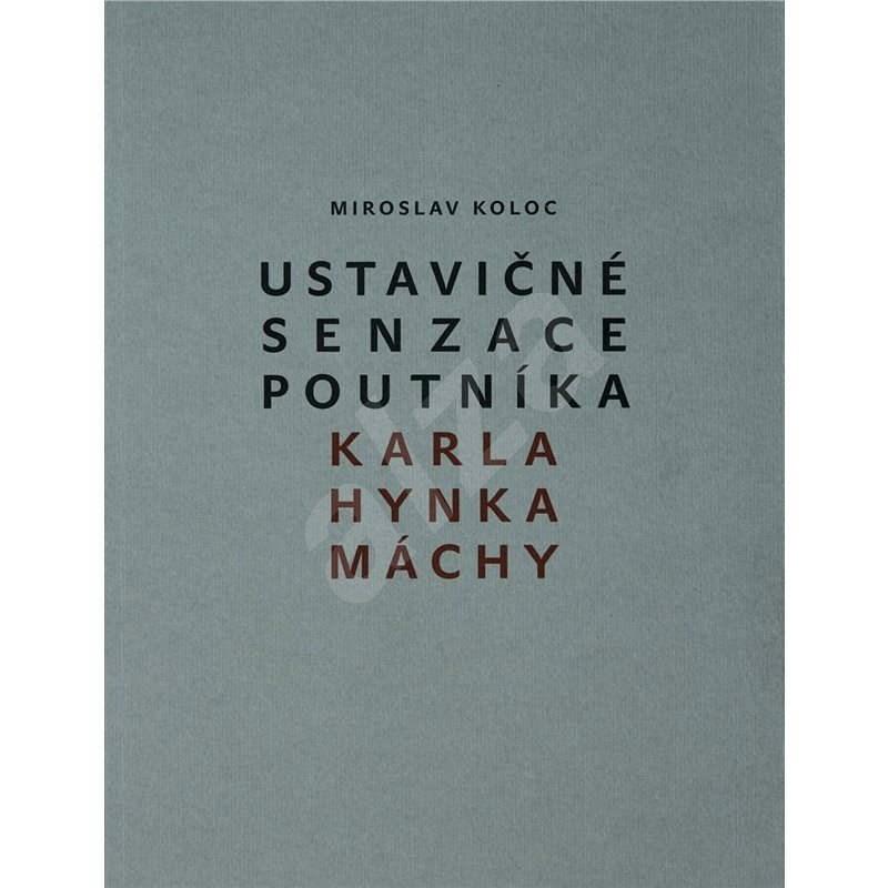 Ustavičné senzace poutníka Karla Hynka Máchy - Miroslav Koloc