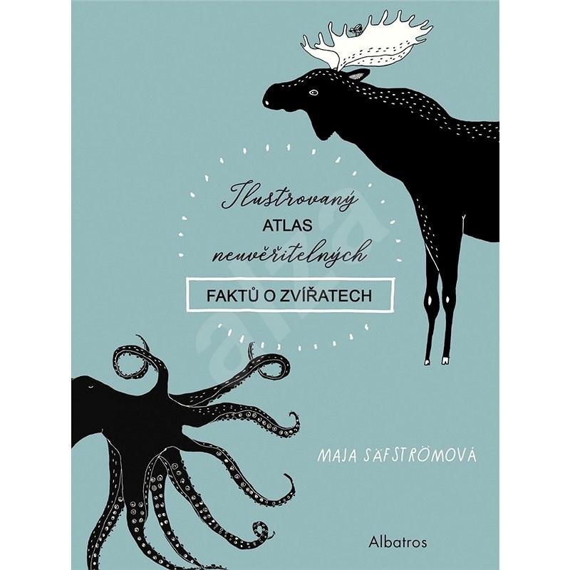 Ilustrovaný atlas neuvěřitelných faktů o zvířatech - Maja Säfströmová