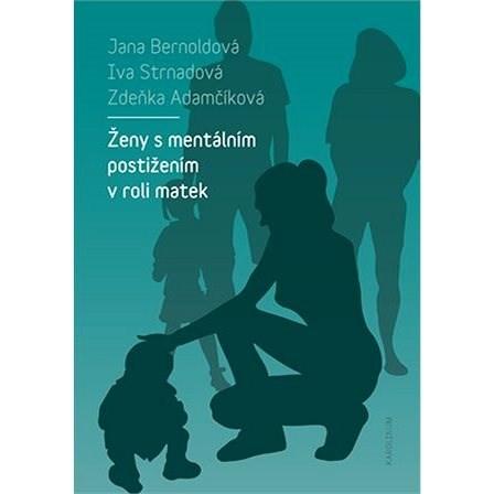 Ženy s mentálním postižením v roli matek - Iva Strnadová  Jana Bernoldová  Zdeňka Adamčíková