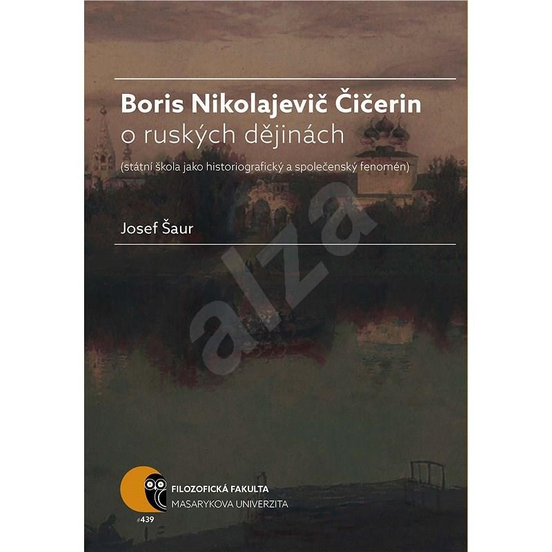 Boris N. Čičerin o ruských dějinách (státní škola jako historiografický a společenský fenomén) - Josef Šaur