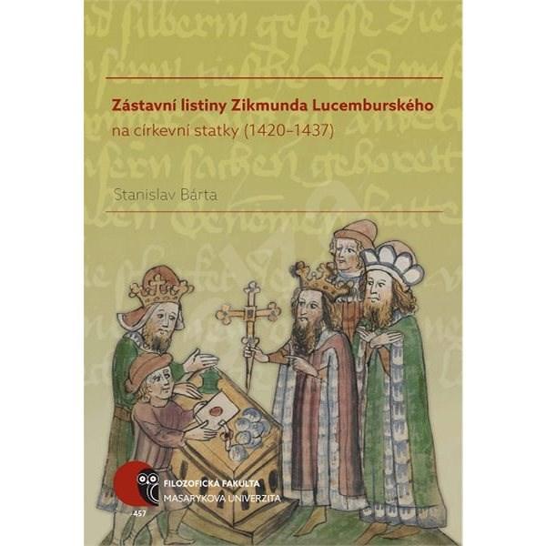 Zástavní listiny Zikmunda Lucemburského na církevní statky (1420–1437) - Stanislav Bárta
