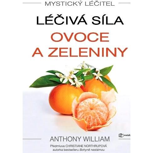 Mystický léčitel: Léčivá síla ovoce a zeleniny - Anthony William