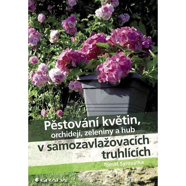 Pěstování květin, orchidejí, zeleniny a hub v samozavlažovacích truhlících - Tomáš Syrovátka