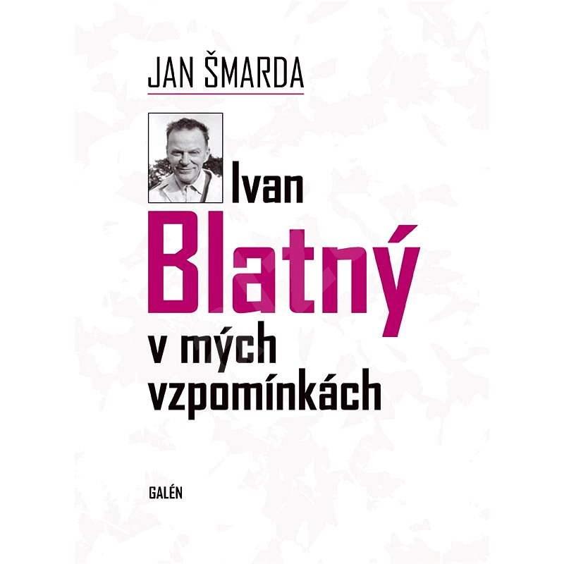 Ivan Blatný v mých vzpomínkách - Jan Šmarda