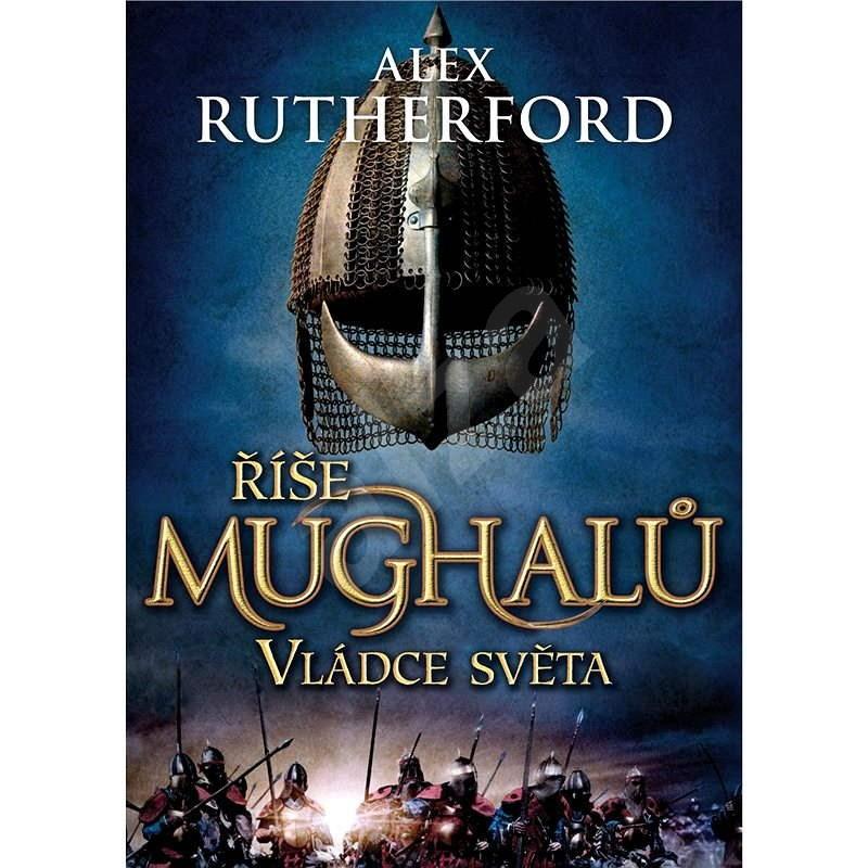 Říše Mughalů: Vládce světa - Alex Rutherford