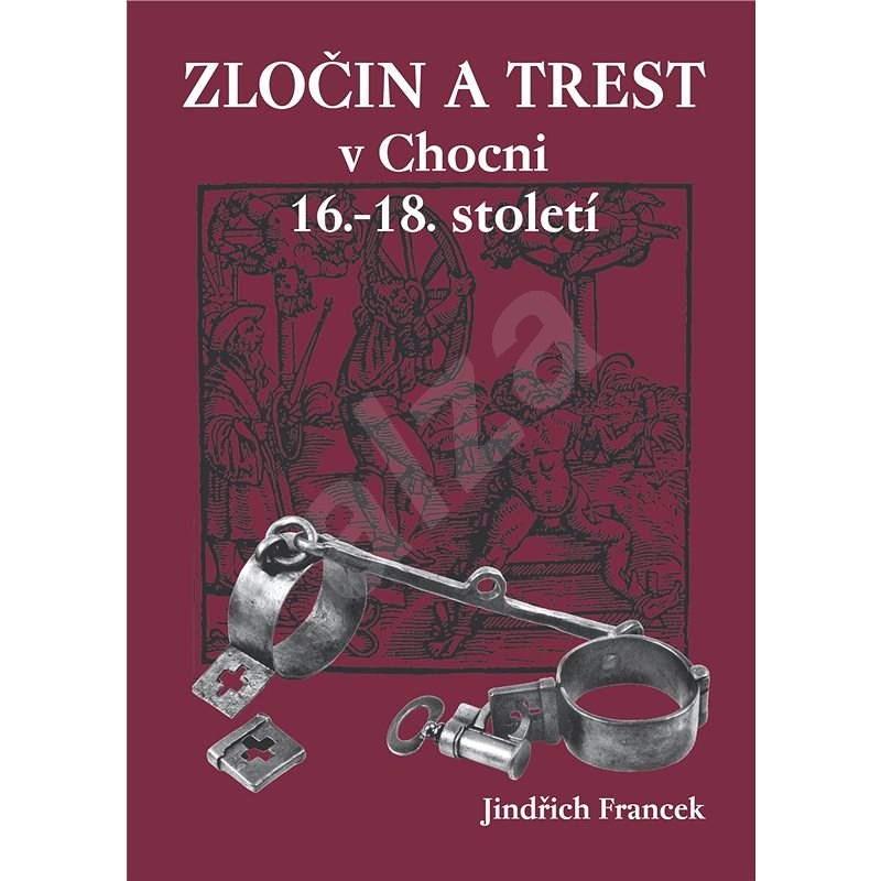 Zločin a trest v Chocni 16.- 18. století - Jindřich Francek