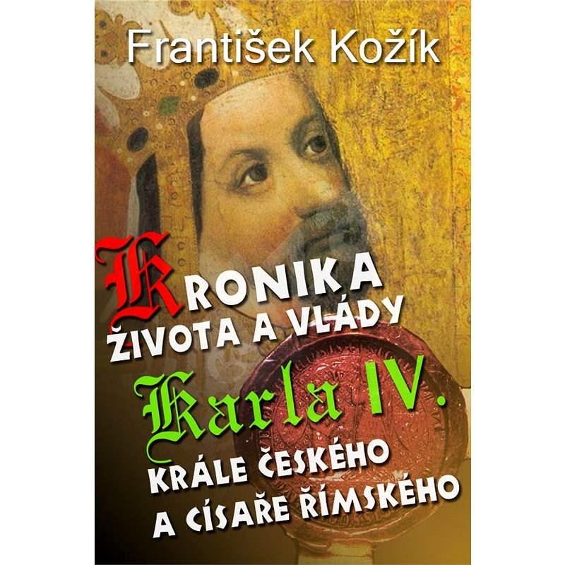 Kronika života a vlády Karla IV. krále českého a císaře římského - František Kožík