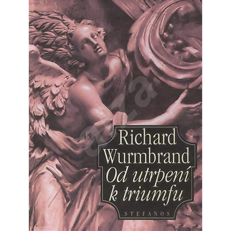 Od utrpení k triumfu - Richard Wurmbrand