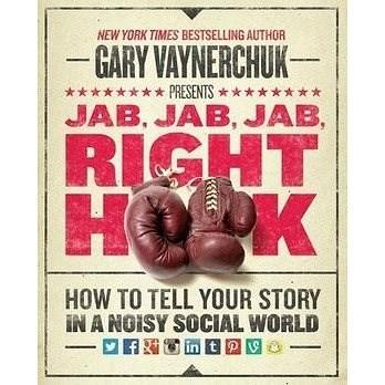Jab, Jab, Jab, Jab, Jab, Right Hook: How to Tell Your Story in a Noisy World - Gary Vaynerchuk