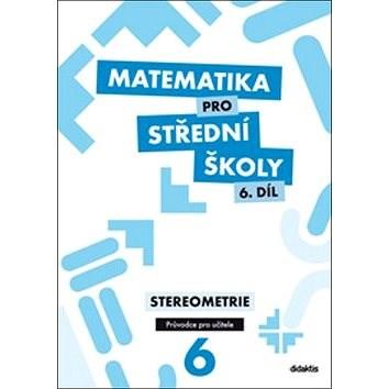 Matematika pro střední školy 6. díl Průvodce pro učitele: Stereometrie - E. Maňásková