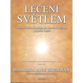 Léčení světlem: Pokročilé léčebné postupy pro vytvoření si života po jakém toužíte - Barbara Ann Brennan