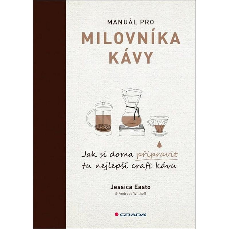 Manuál pro milovníka kávy: Jak si doma připravit tu nejlepší craft kávu - Jessica Easto; Andreas Willhoff