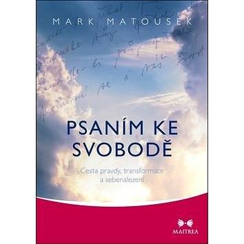Psaním ke svobodě: Cesta pravdy, transformace a sebenalezení - Mark Matousek