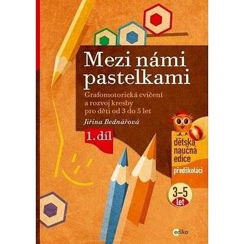 Mezi námi pastelkami: Grafomotorická cvičení a nácvik psaní pro děti od 3 do 5 let, 1. díl - Jiřina Bednářová