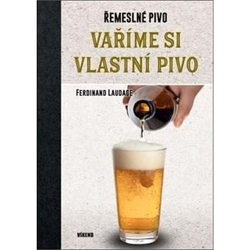 Vaříme si vlastní pivo: Řemeslné pivo - Ferdinand Laudage