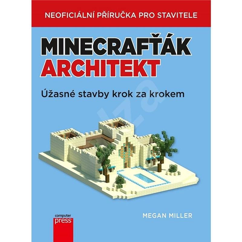 Minecrafťák architekt: Úžasné stavby krok za krokem - Megan Miller