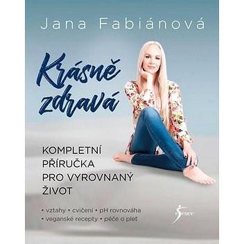 Krásně zdravá: Kompletní příručka pro vyrovnaný život - Jana Fabiánová