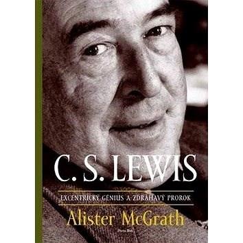C. S. Lewis Excentrický génius a zdráhavý prorok - Alister McGrath