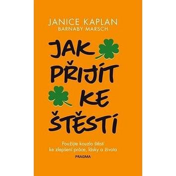 Jak přijít ke štěstí: Prožijte kouzlo štěstí ke zlepšení práce, lásky a života - Janice Kaplan