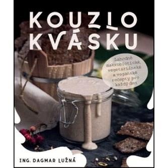 Kouzlo kvásku: Lahodné makrobiotické, vegetariánské a veganské recepty pro každý den - Dagmar Lužná