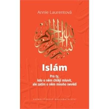 Islám: Pro ty, kdo o něm chtějí mluvit, ale zatím o něm mnoho nevědí - Annie Laurent