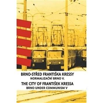 Brno-střed Františka Kressy / The City of František Kressa: Normalizační Brno V. / Brno under Commun - František Kressa