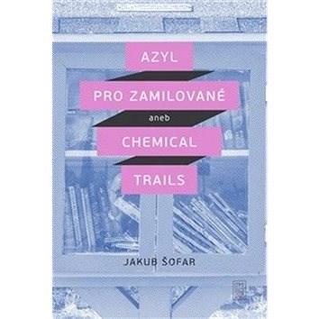 Azyl pro zamilované: aneb Chemical Trails - Jakub Šofar
