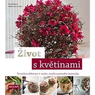 Život s květinami: Trvanlivé dekorace, suché , umělé a přírodní materiály - Klaus Wagener; Radko Ivanov Chapov