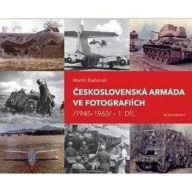 Československá armáda ve fotografiích: 1945–1960 - Martin Dubánek