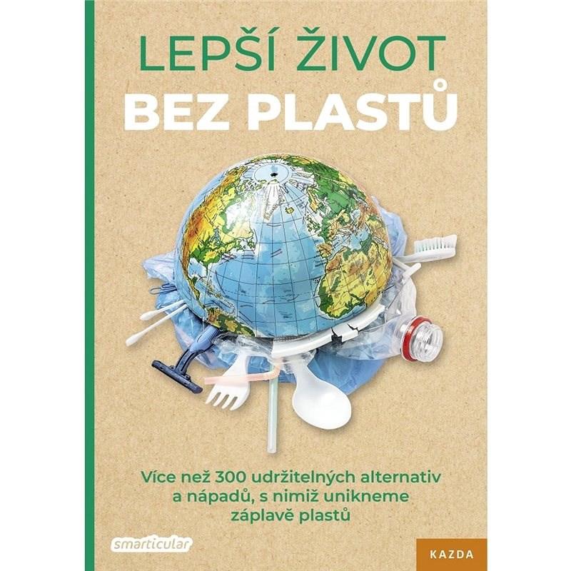 Lepší život bez plastů: Více než 300 udržitelných alternativ a nápadů, s nimiž unikneme záplavě plas - kolektiv autorů